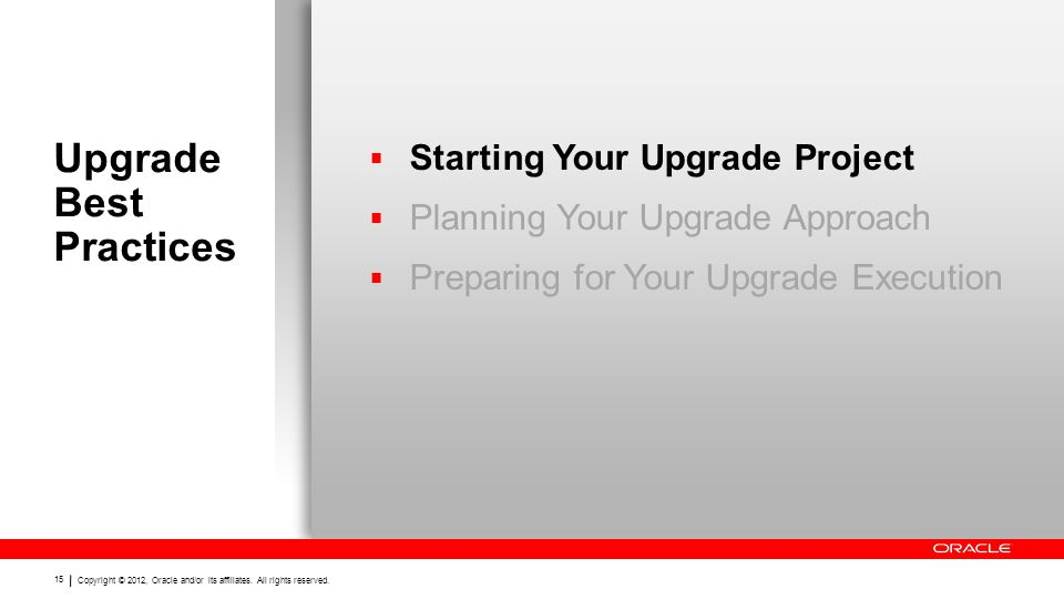 Copyright © 2012, Oracle and/or its affiliates. All rights reserved. 15 Upgrade Best Practices  Starting Your Upgrade Project  Planning Your Upgrade