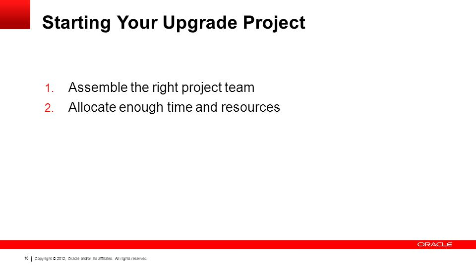 Copyright © 2012, Oracle and/or its affiliates. All rights reserved. 16 Starting Your Upgrade Project 1. Assemble the right project team 2. Allocate e