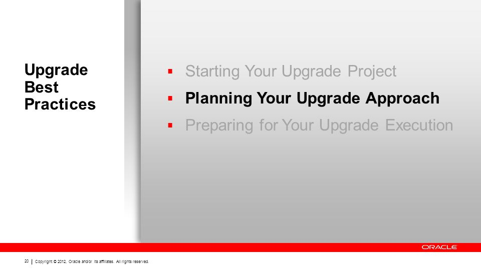 Copyright © 2012, Oracle and/or its affiliates. All rights reserved. 20 Upgrade Best Practices  Starting Your Upgrade Project  Planning Your Upgrade