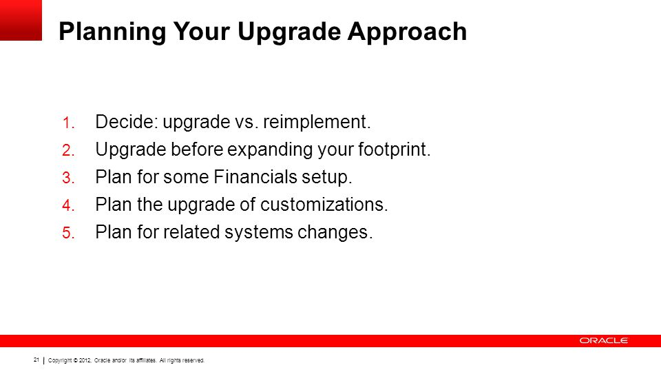 Copyright © 2012, Oracle and/or its affiliates. All rights reserved. 21 Planning Your Upgrade Approach 1. Decide: upgrade vs. reimplement. 2. Upgrade