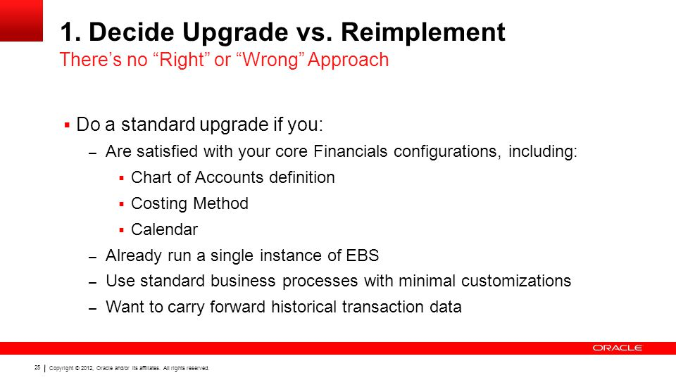 Copyright © 2012, Oracle and/or its affiliates. All rights reserved. 25 1. Decide Upgrade vs. Reimplement  Do a standard upgrade if you: – Are satisf