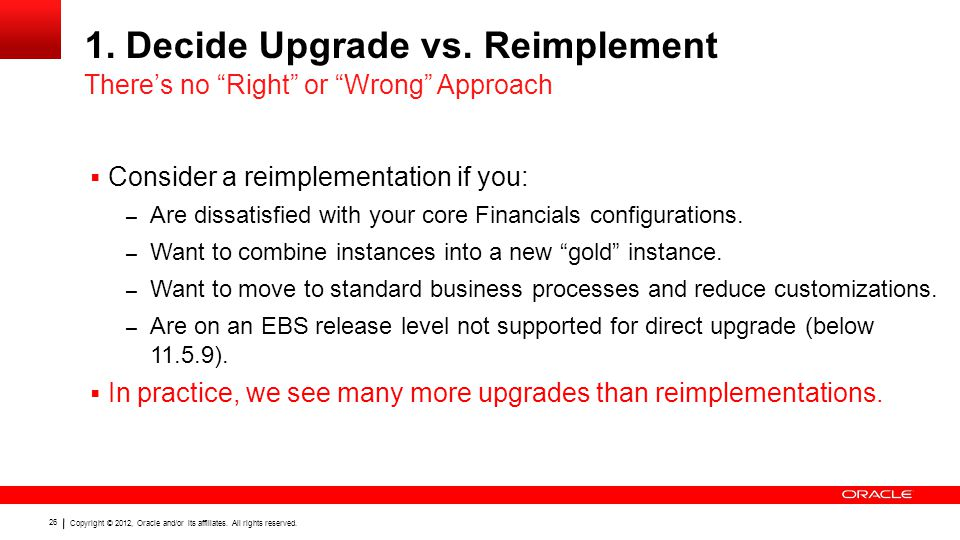 Copyright © 2012, Oracle and/or its affiliates. All rights reserved. 26 1. Decide Upgrade vs. Reimplement  Consider a reimplementation if you: – Are