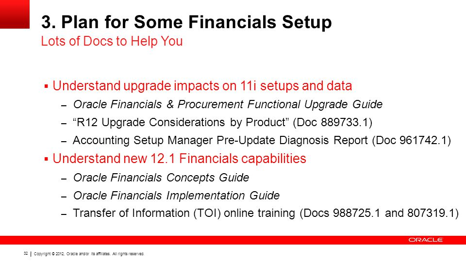Copyright © 2012, Oracle and/or its affiliates. All rights reserved. 32 3. Plan for Some Financials Setup  Understand upgrade impacts on 11i setups a