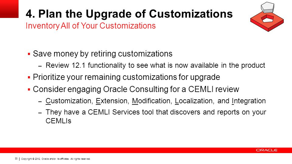Copyright © 2012, Oracle and/or its affiliates. All rights reserved. 33 4. Plan the Upgrade of Customizations  Save money by retiring customizations