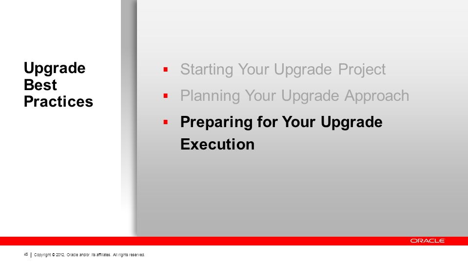 Copyright © 2012, Oracle and/or its affiliates. All rights reserved. 45 Upgrade Best Practices  Starting Your Upgrade Project  Planning Your Upgrade