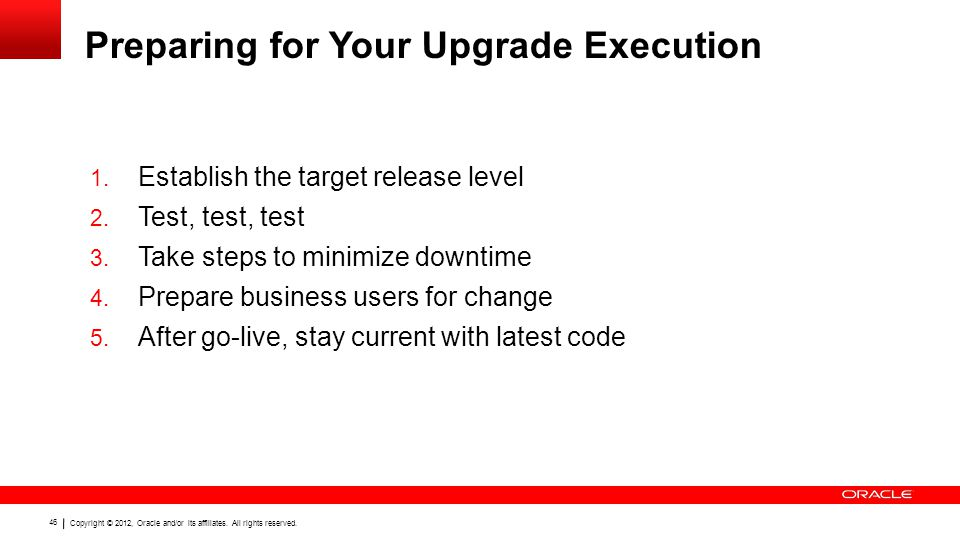 Copyright © 2012, Oracle and/or its affiliates. All rights reserved. 46 Preparing for Your Upgrade Execution 1. Establish the target release level 2.