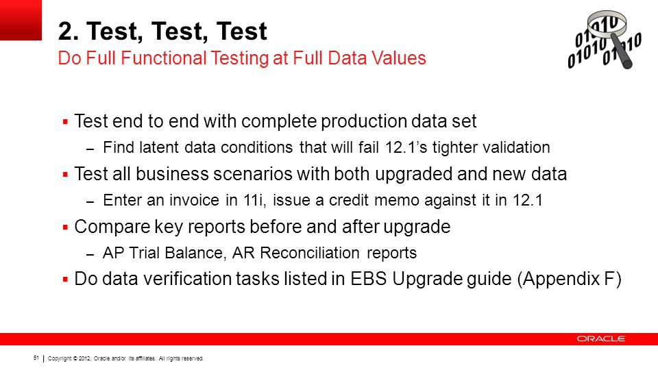 Copyright © 2012, Oracle and/or its affiliates. All rights reserved. 51 2. Test, Test, Test  Test end to end with complete production data set – Find