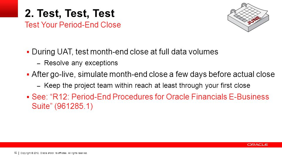 Copyright © 2012, Oracle and/or its affiliates. All rights reserved. 52 2. Test, Test, Test  During UAT, test month-end close at full data volumes –