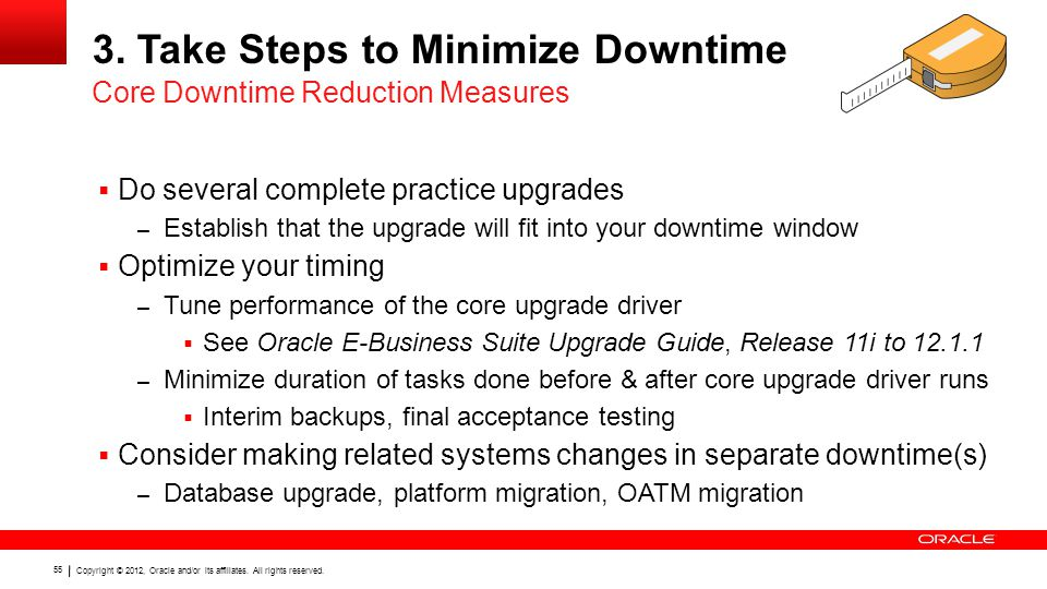 Copyright © 2012, Oracle and/or its affiliates. All rights reserved. 55 3. Take Steps to Minimize Downtime  Do several complete practice upgrades – E