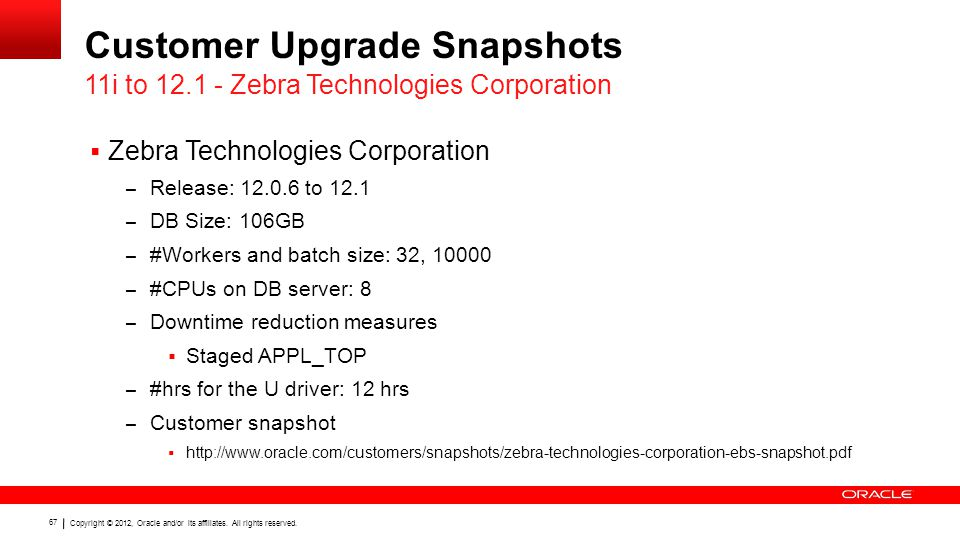 Copyright © 2012, Oracle and/or its affiliates. All rights reserved. 67 Customer Upgrade Snapshots  Zebra Technologies Corporation – Release: 12.0.6
