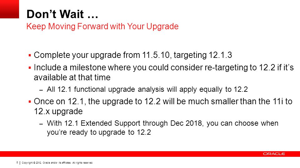 Copyright © 2012, Oracle and/or its affiliates. All rights reserved. 8 Don't Wait …  Complete your upgrade from 11.5.10, targeting 12.1.3  Include a