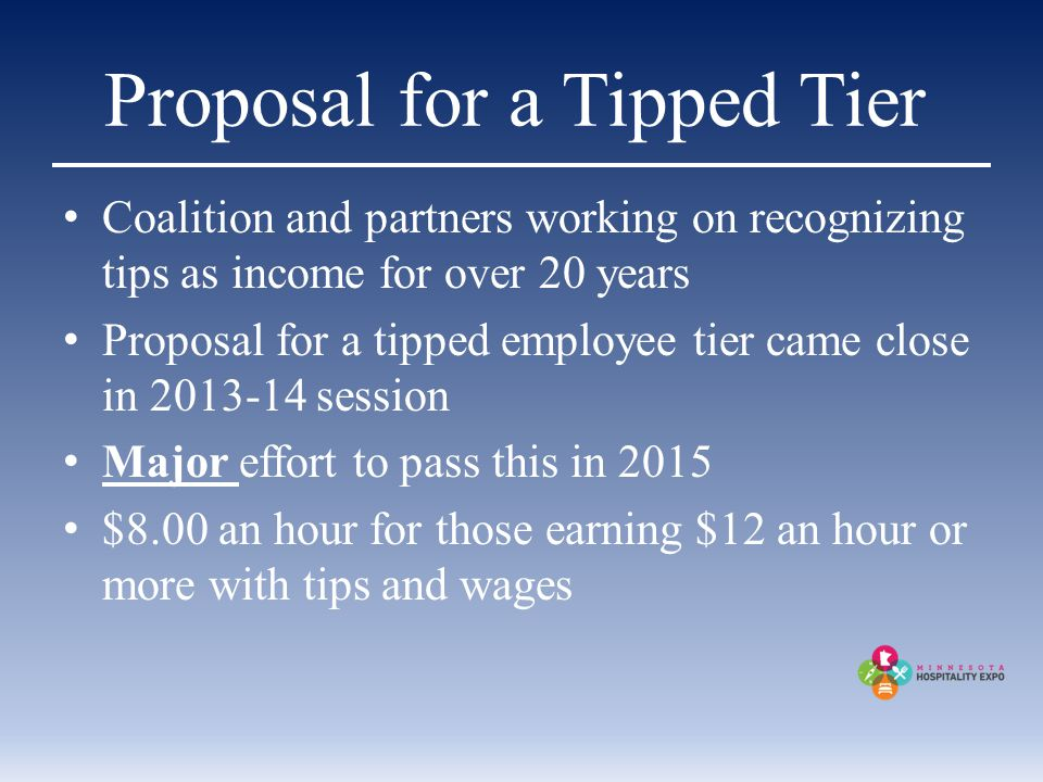 Proposal for a Tipped Tier Coalition and partners working on recognizing tips as income for over 20 years Proposal for a tipped employee tier came close in 2013-14 session Major effort to pass this in 2015 $8.00 an hour for those earning $12 an hour or more with tips and wages