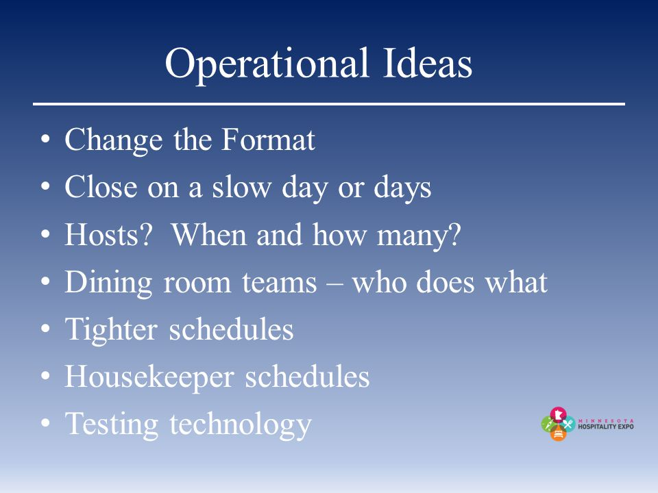 Operational Ideas Change the Format Close on a slow day or days Hosts.