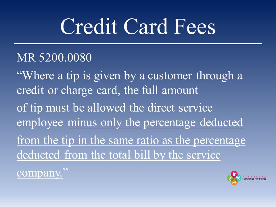Credit Card Fees MR 5200.0080 Where a tip is given by a customer through a credit or charge card, the full amount of tip must be allowed the direct service employee minus only the percentage deducted from the tip in the same ratio as the percentage deducted from the total bill by the service company.