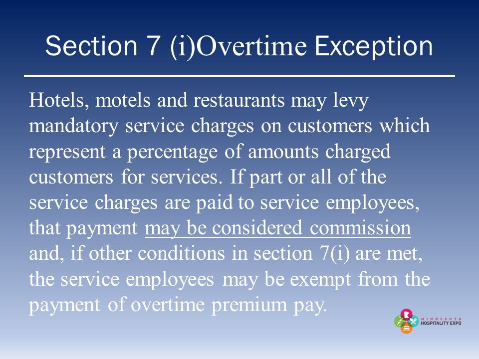 Section 7 ( i)Overtime Exception Hotels, motels and restaurants may levy mandatory service charges on customers which represent a percentage of amount
