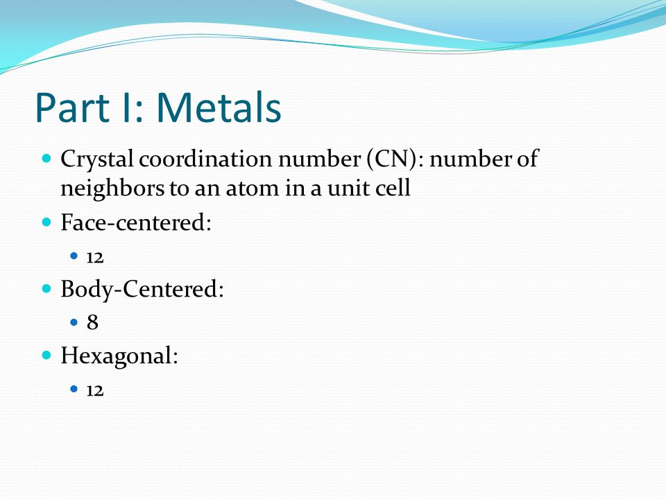 Part I: Metals Crystal coordination number (CN): number of neighbors to an atom in a unit cell Face-centered: 12 Body-Centered: 8 Hexagonal: 12