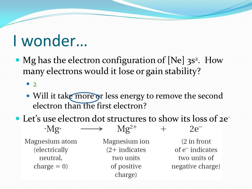I wonder… Mg has the electron configuration of [Ne] 3s 2. How many electrons would it lose or gain stability? 2 Will it take more or less energy to re