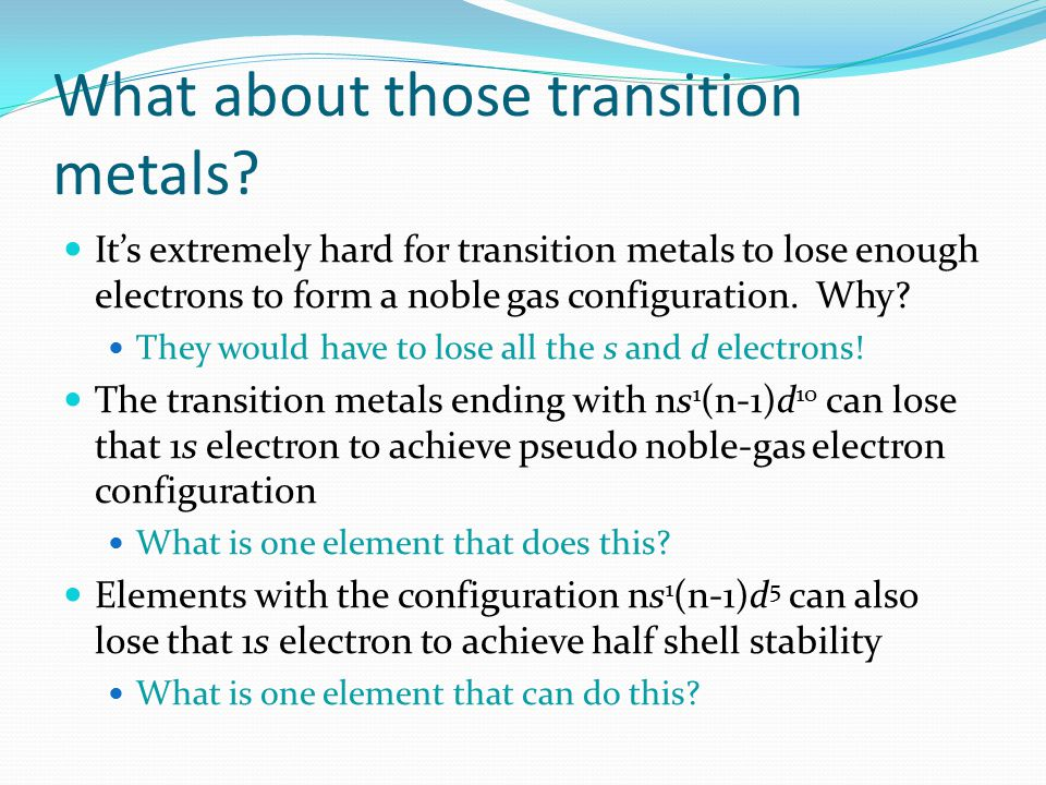 What about those transition metals? It's extremely hard for transition metals to lose enough electrons to form a noble gas configuration. Why? They wo