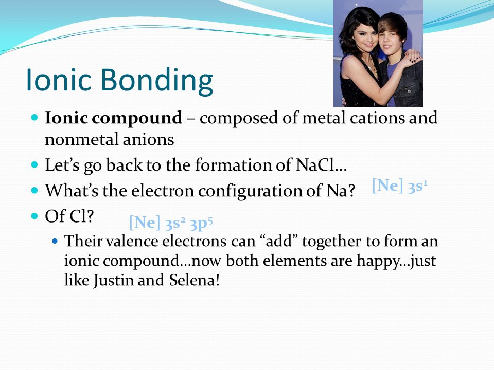Ionic Bonding Ionic compound – composed of metal cations and nonmetal anions Let's go back to the formation of NaCl… What's the electron configuration