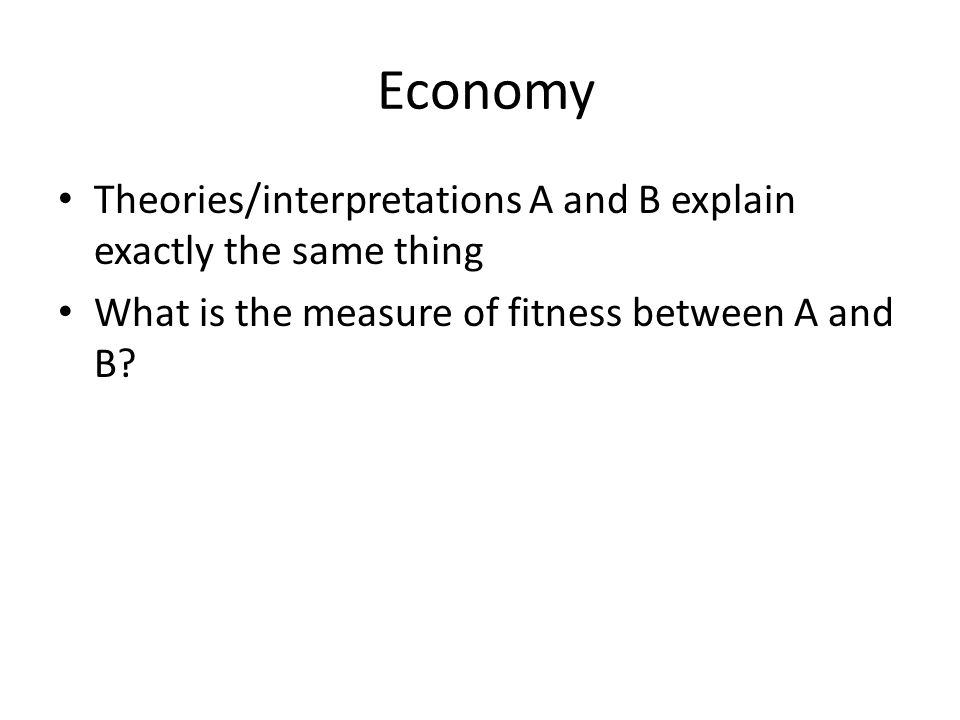 Economy Theories/interpretations A and B explain exactly the same thing What is the measure of fitness between A and B?