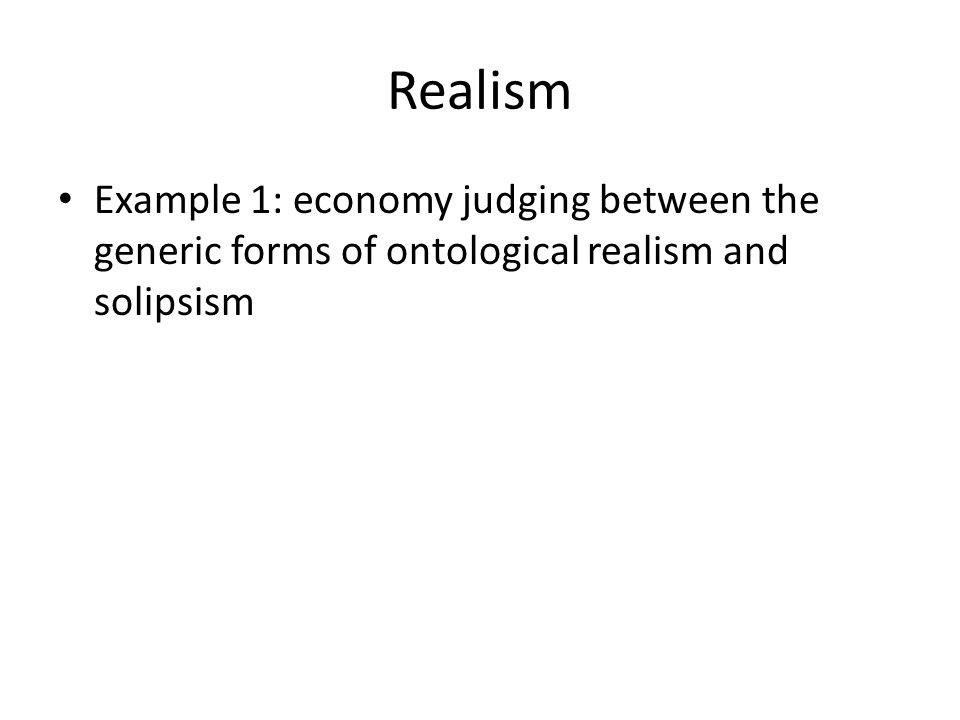 Realism Example 1: economy judging between the generic forms of ontological realism and solipsism