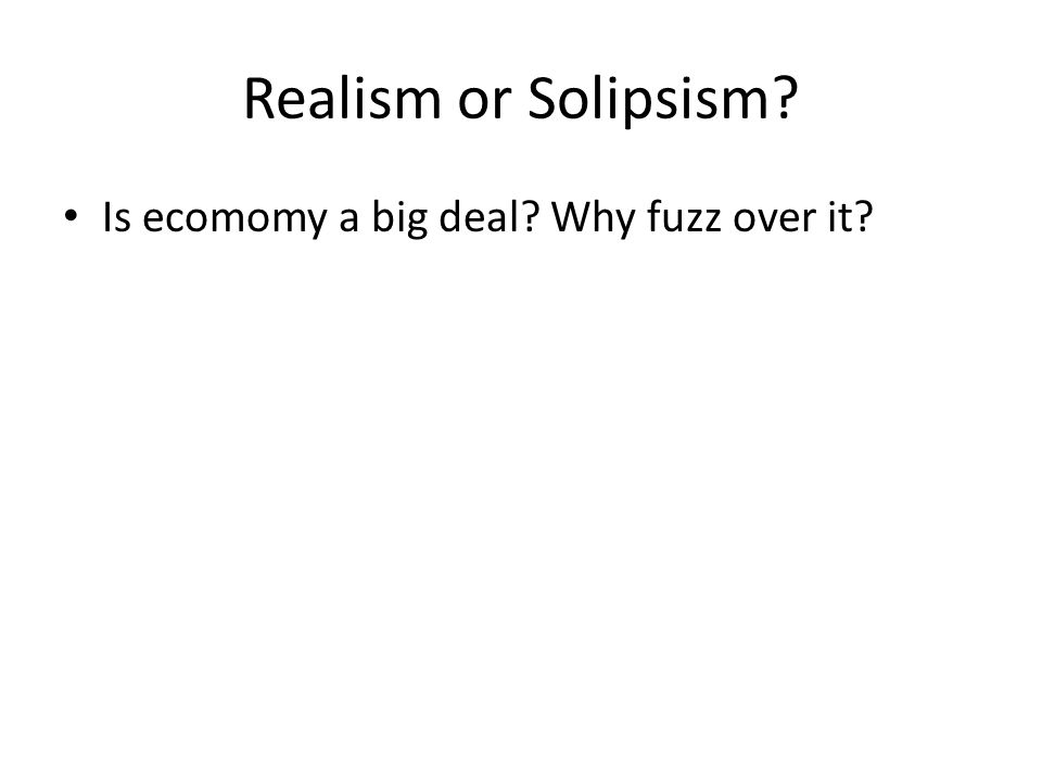 Realism or Solipsism? Is ecomomy a big deal? Why fuzz over it?