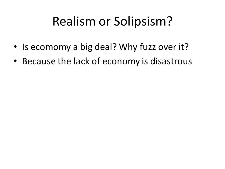 Realism or Solipsism. Is ecomomy a big deal. Why fuzz over it.