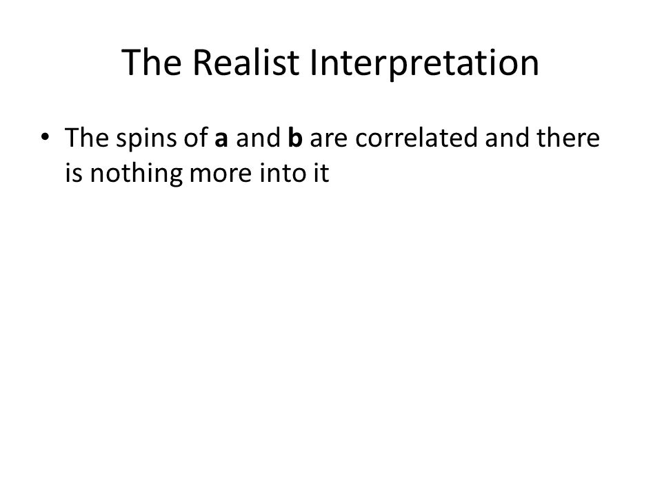 The Realist Interpretation The spins of a and b are correlated and there is nothing more into it