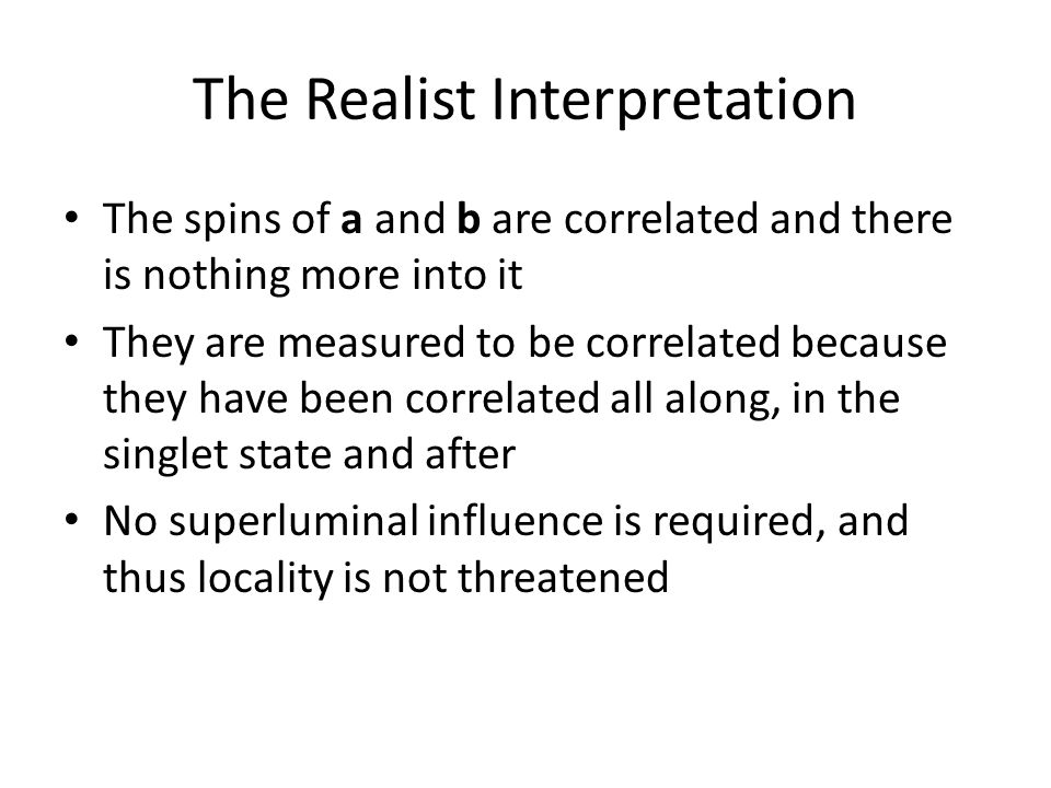 The Realist Interpretation The spins of a and b are correlated and there is nothing more into it They are measured to be correlated because they have been correlated all along, in the singlet state and after No superluminal influence is required, and thus locality is not threatened