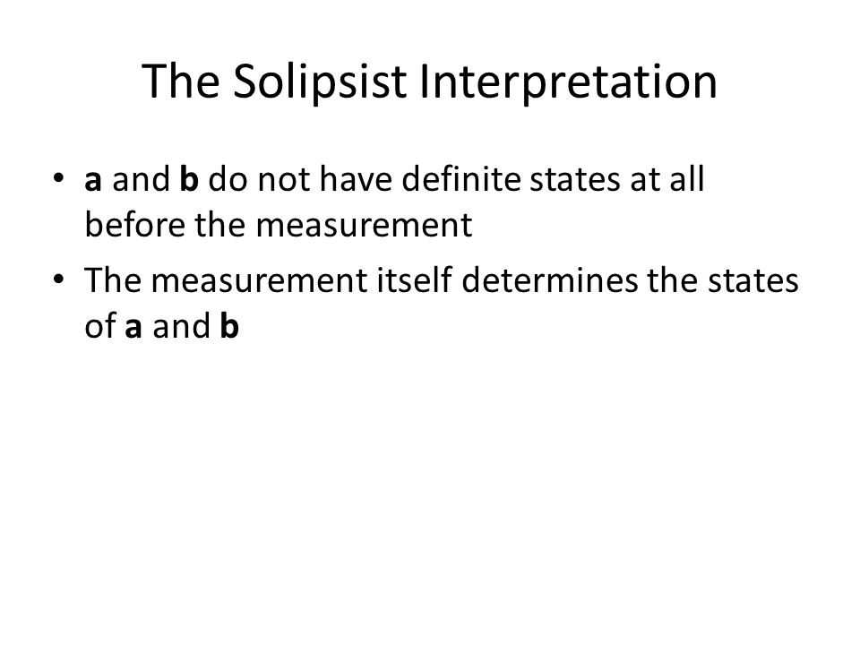 The Solipsist Interpretation a and b do not have definite states at all before the measurement The measurement itself determines the states of a and b