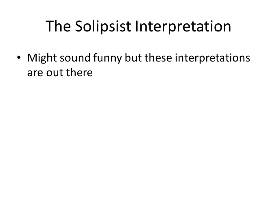 The Solipsist Interpretation Might sound funny but these interpretations are out there