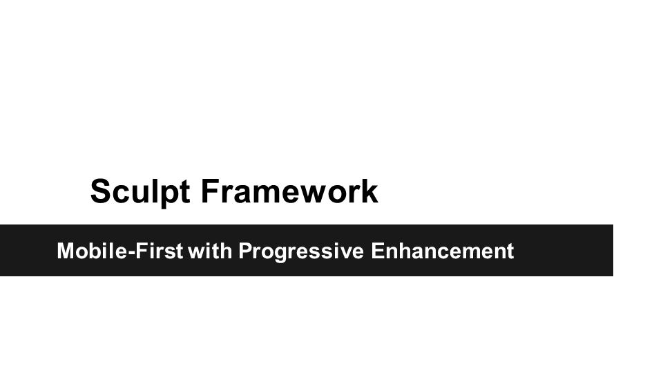 Sculpt Framework What are the benefits Sculpt.Mobile-First Design with Progressive Enhancement.
