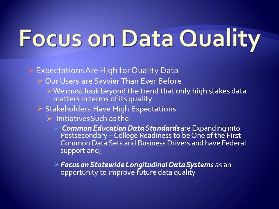  Expectations Are High for Quality Data  Our Users are Savvier Than Ever Before  We must look beyond the trend that only high stakes data matters in terms of its quality  Stakeholders Have High Expectations  Initiatives Such as the  Common Education Data Standards are Expanding into Postsecondary – College Readiness to be One of the First Common Data Sets and Business Drivers and have Federal support and;  Focus on Statewide Longitudinal Data Systems as an opportunity to improve future data quality