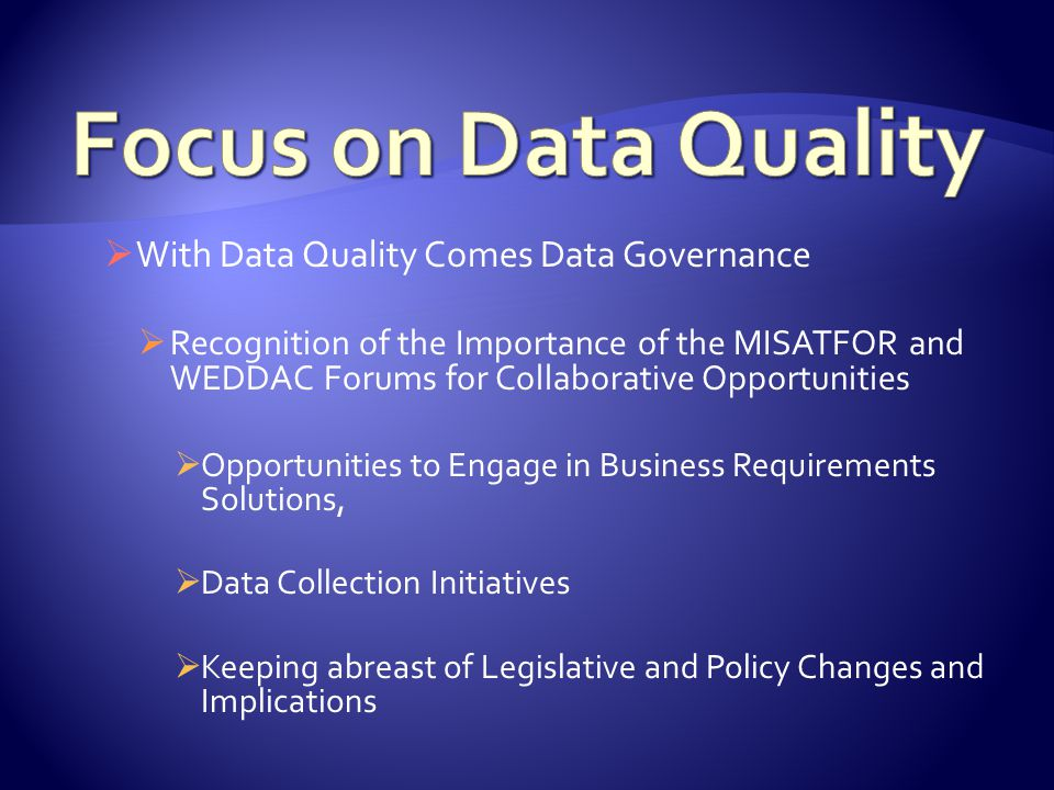  With Data Quality Comes Data Governance  Recognition of the Importance of the MISATFOR and WEDDAC Forums for Collaborative Opportunities  Opportunities to Engage in Business Requirements Solutions,  Data Collection Initiatives  Keeping abreast of Legislative and Policy Changes and Implications