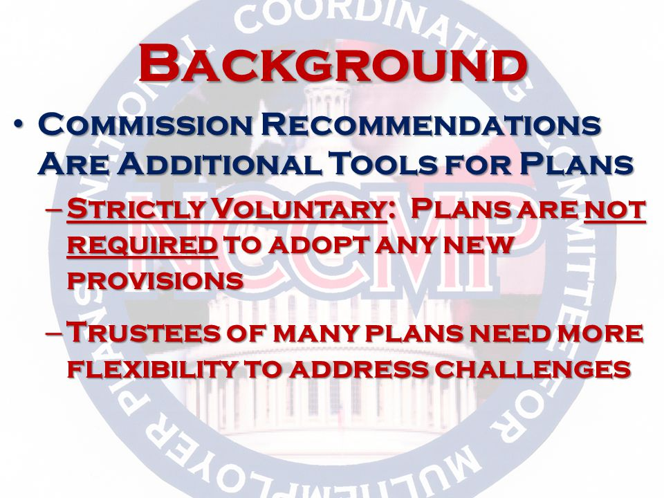 Background Commission Recommendations Are Additional Tools for Plans Commission Recommendations Are Additional Tools for Plans – Strictly Voluntary: Plans are not required to adopt any new provisions – Trustees of many plans need more flexibility to address challenges