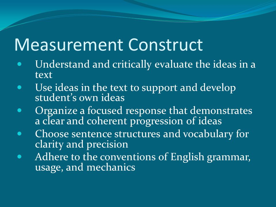 Measurement Construct Understand and critically evaluate the ideas in a text Use ideas in the text to support and develop student's own ideas Organize a focused response that demonstrates a clear and coherent progression of ideas Choose sentence structures and vocabulary for clarity and precision Adhere to the conventions of English grammar, usage, and mechanics