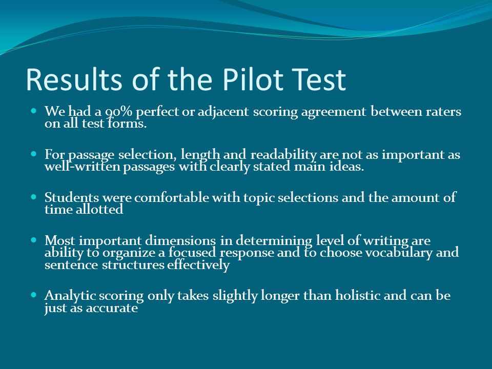 Results of the Pilot Test We had a 90% perfect or adjacent scoring agreement between raters on all test forms. For passage selection, length and reada