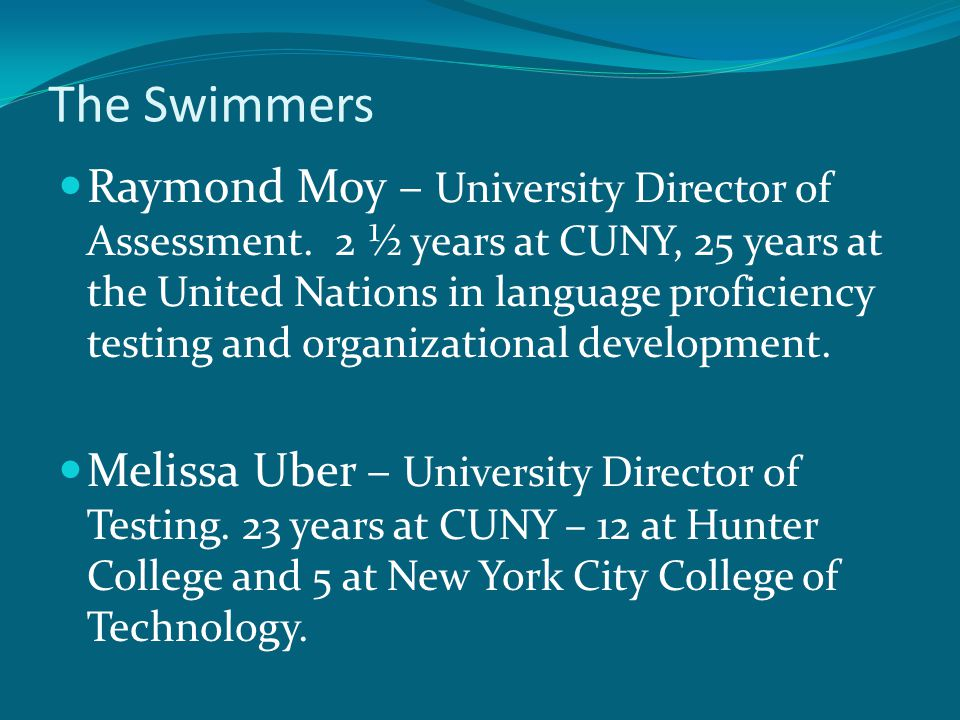 The Swimmers Raymond Moy – University Director of Assessment. 2 ½ years at CUNY, 25 years at the United Nations in language proficiency testing and or