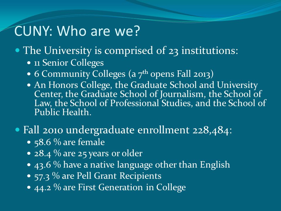 CUNY: Who are we? The University is comprised of 23 institutions: 11 Senior Colleges 6 Community Colleges (a 7 th opens Fall 2013) An Honors College,