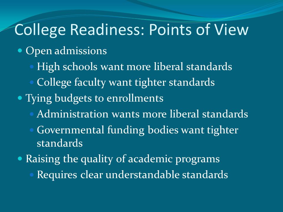 College Readiness: Points of View Open admissions High schools want more liberal standards College faculty want tighter standards Tying budgets to enr