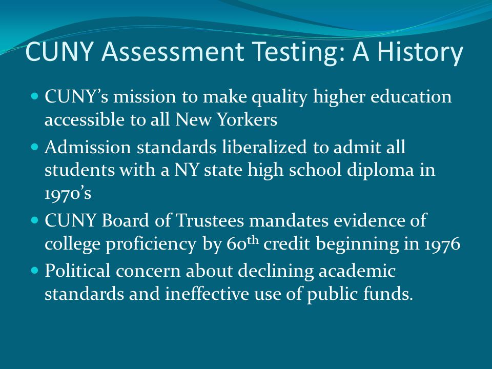 CUNY Assessment Testing: A History CUNY's mission to make quality higher education accessible to all New Yorkers Admission standards liberalized to admit all students with a NY state high school diploma in 1970's CUNY Board of Trustees mandates evidence of college proficiency by 60 th credit beginning in 1976 Political concern about declining academic standards and ineffective use of public funds.