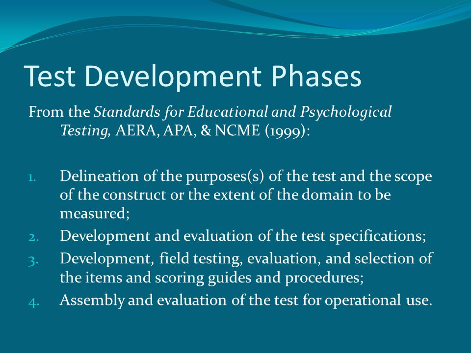 Test Development Phases From the Standards for Educational and Psychological Testing, AERA, APA, & NCME (1999): 1. Delineation of the purposes(s) of t