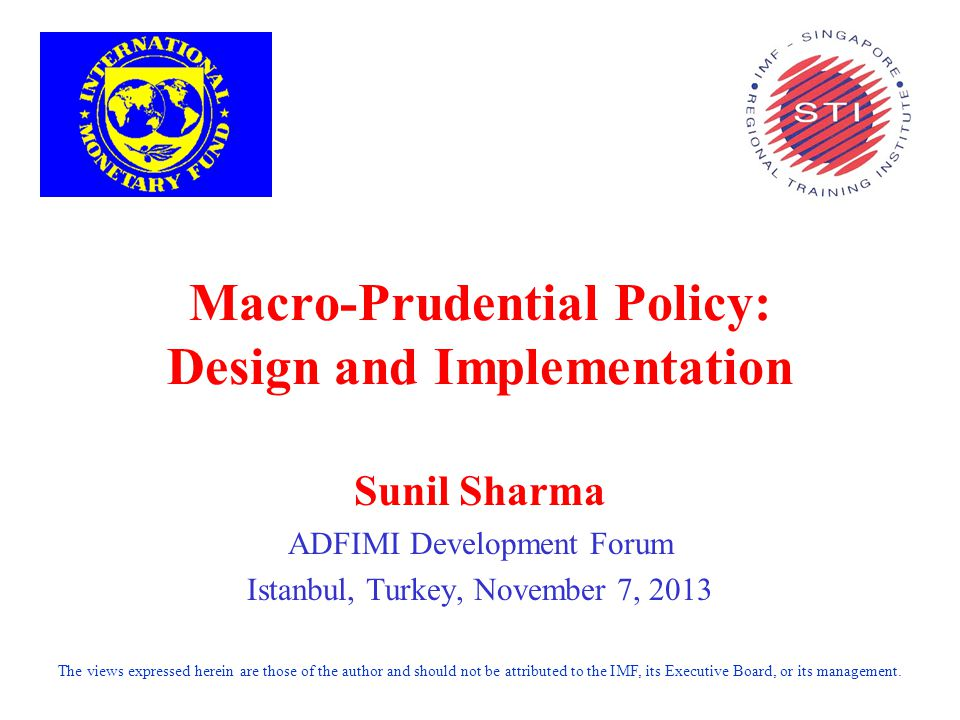 Macro-Prudential Policy: Design and Implementation Sunil Sharma ADFIMI Development Forum Istanbul, Turkey, November 7, 2013 The views expressed herein are those of the author and should not be attributed to the IMF, its Executive Board, or its management.