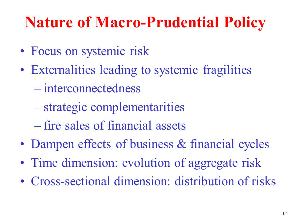 Focus on systemic risk Externalities leading to systemic fragilities –interconnectedness –strategic complementarities –fire sales of financial assets Dampen effects of business & financial cycles Time dimension: evolution of aggregate risk Cross-sectional dimension: distribution of risks 14 Nature of Macro-Prudential Policy