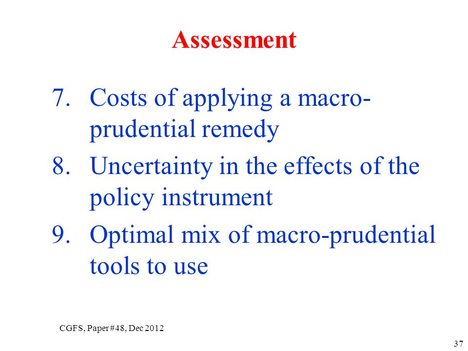 7.Costs of applying a macro- prudential remedy 8.Uncertainty in the effects of the policy instrument 9.Optimal mix of macro-prudential tools to use 37 Assessment CGFS, Paper #48, Dec 2012
