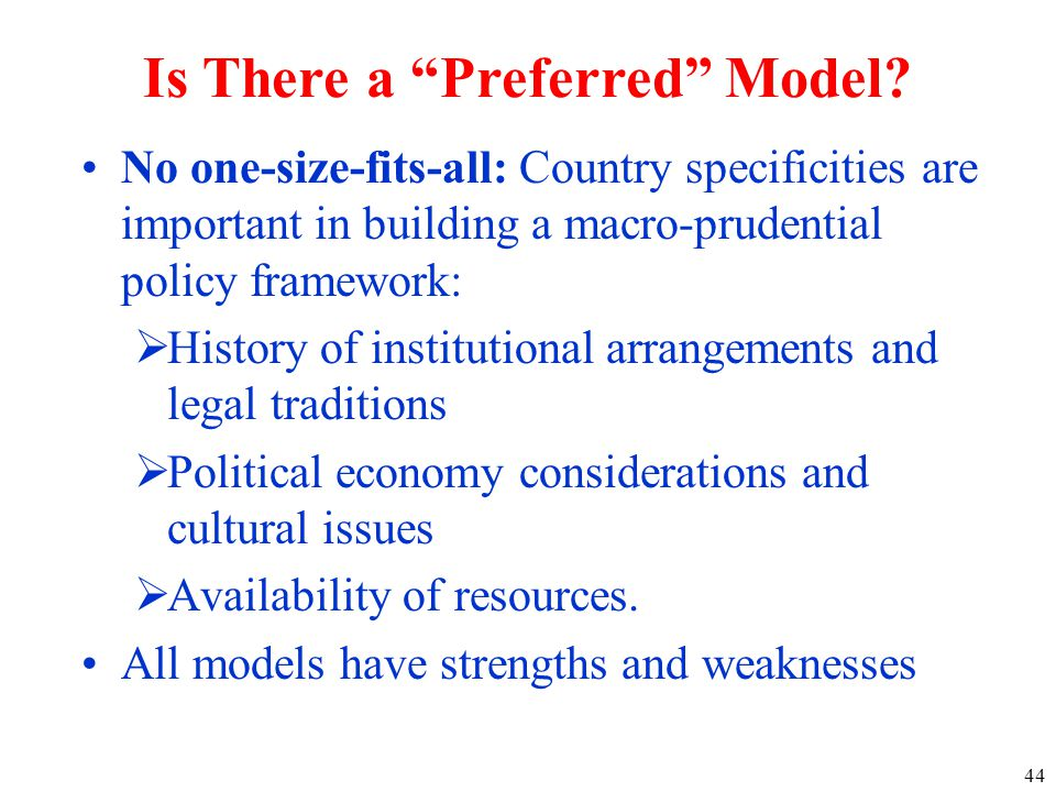 No one-size-fits-all: Country specificities are important in building a macro-prudential policy framework:  History of institutional arrangements and legal traditions  Political economy considerations and cultural issues  Availability of resources.