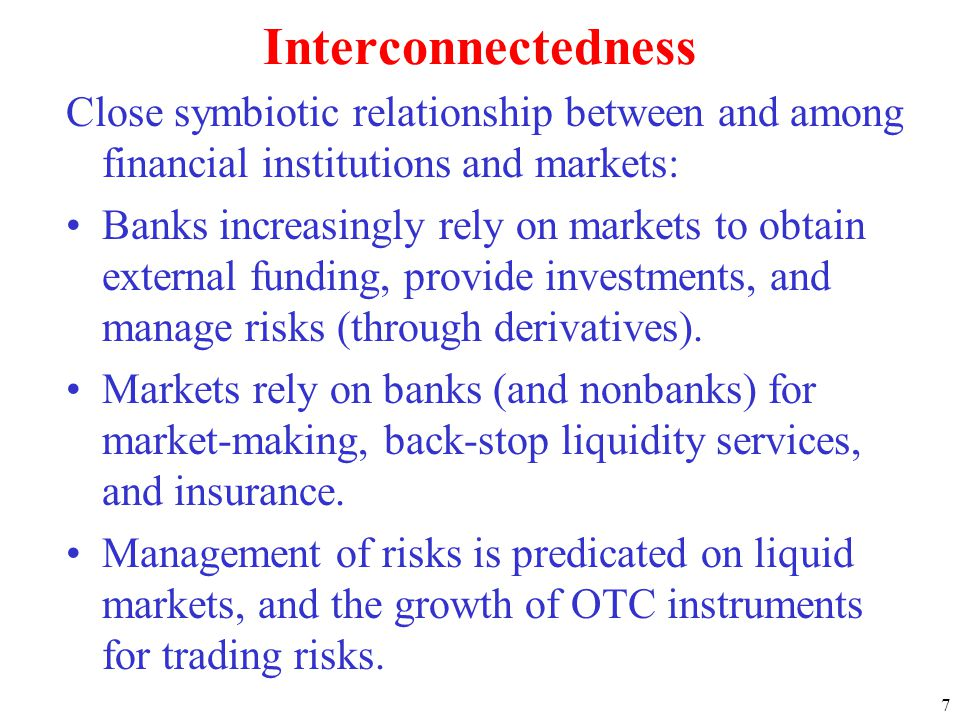 7 Interconnectedness Close symbiotic relationship between and among financial institutions and markets: Banks increasingly rely on markets to obtain external funding, provide investments, and manage risks (through derivatives).