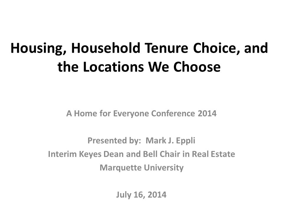 Housing, Household Tenure Choice, and the Locations We Choose A Home for Everyone Conference 2014 Presented by: Mark J.