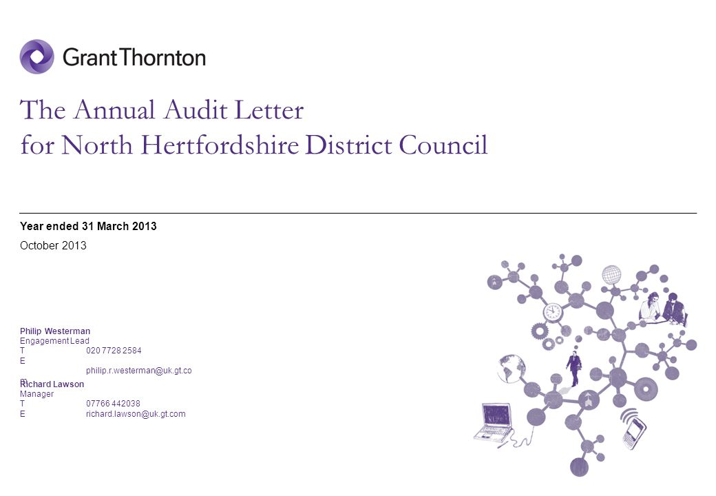 © 2013 Grant Thornton UK LLP | Annual Audit Letter | Date The Annual Audit Letter for North Hertfordshire District Council Year ended 31 March 2013 Philip Westerman Engagement Lead T020 7728 2584 E philip.r.westerman@uk.gt.co m October 2013 Cover page Richard Lawson Manager T07766 442038 E richard.lawson@uk.gt.com