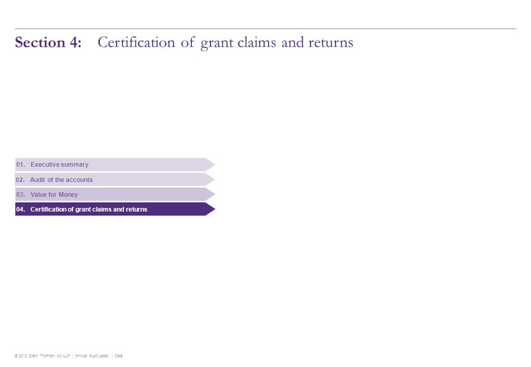 © 2013 Grant Thornton UK LLP | Annual Audit Letter | Date Section 4: Certification of grant claims and returns 01.Executive summary 02.Audit of the accounts 03.Value for Money 04.Certification of grant claims and returns